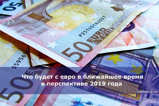 Что будет с евро в ближайшее время в перспективе 2019 года — самые свежие новости на сегодня